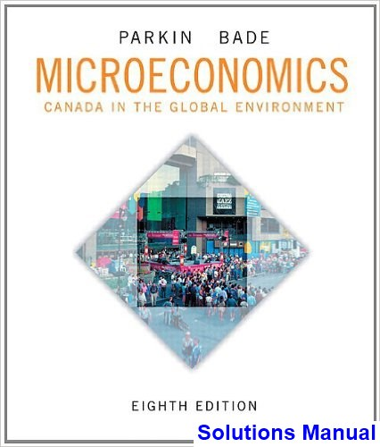 Microeconomics Canada in the Global Environment Canadian 8th Edition Parkin Solutions Manual