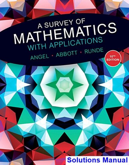 Survey of Mathematics with Applications 10th Edition Angel Solutions Manual