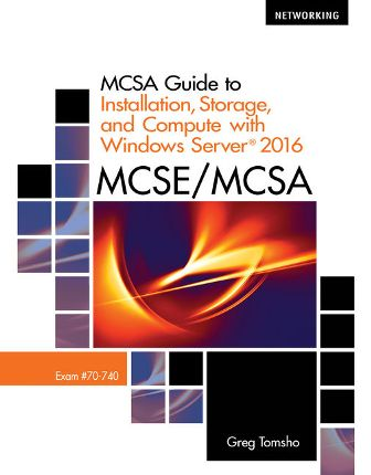 Test Bank for MCSA Guide to Installation, Storage, and Compute with Microsoft Windows Server 2016, Exam 70-740, 1st Edition, Greg Tomsho, ISBN-10: 1337400661, ISBN-13: 9781337400664